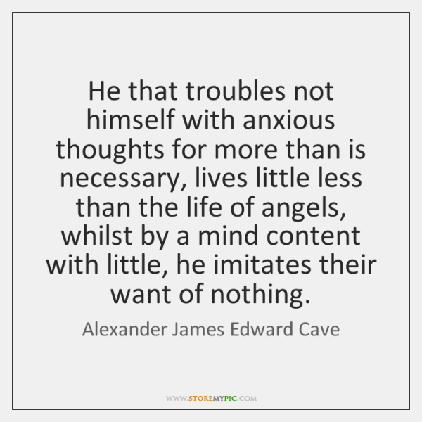 He that troubles not himself with anxious thoughts for more than is ...