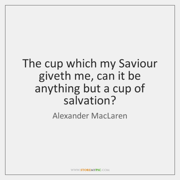 The cup which my Saviour giveth me, can it be anything but ...