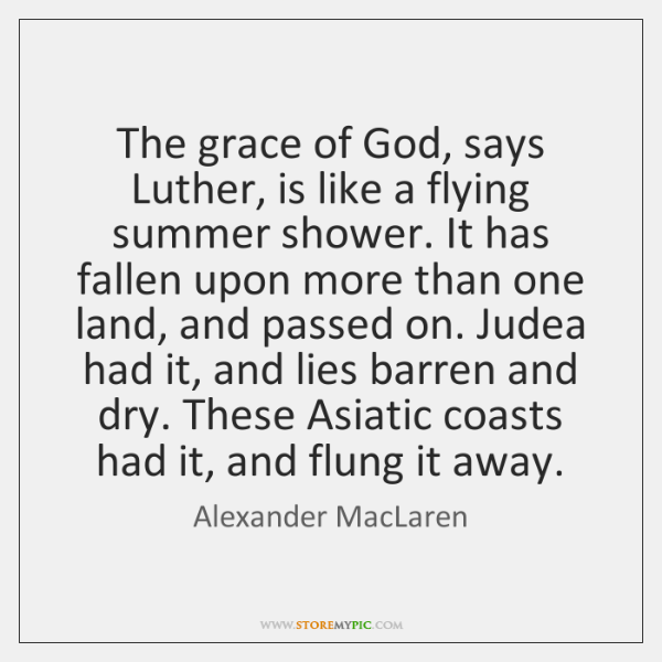 The grace of God, says Luther, is like a flying summer shower. ...