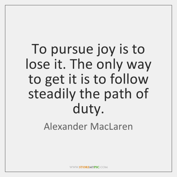 To pursue joy is to lose it. The only way to get ...