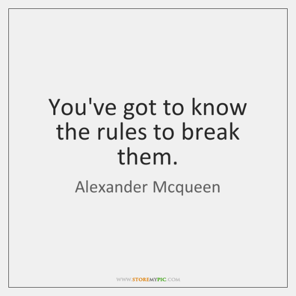 You've got to know the rules to break them.