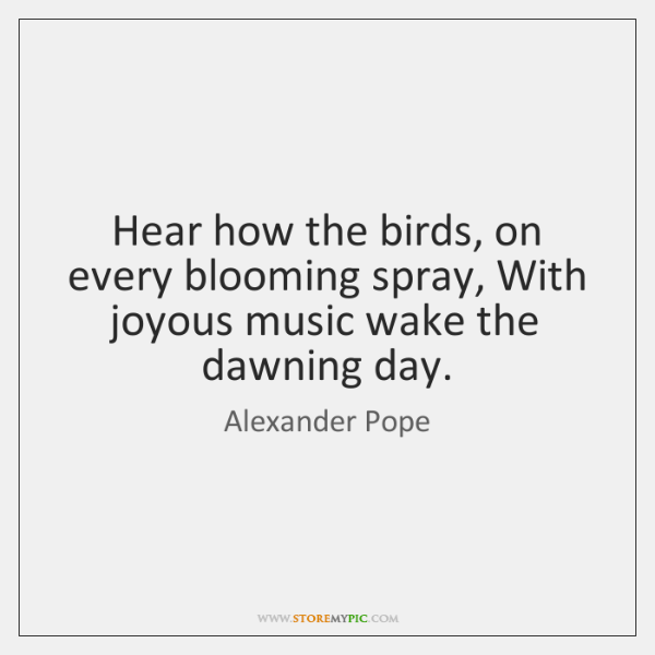 Hear how the birds, on every blooming spray, With joyous music wake ...