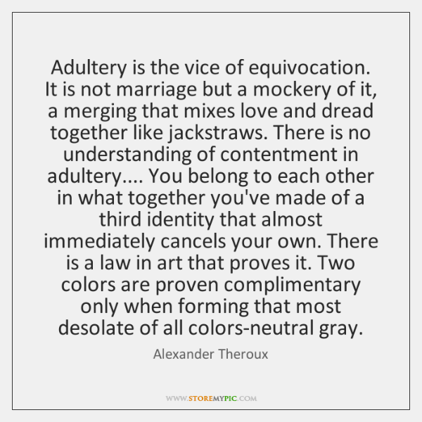 Adultery is the vice of equivocation.  It is not marriage but a ...