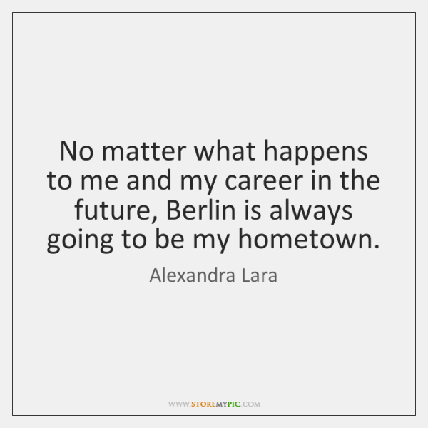 No matter what happens to me and my career in the future, ...