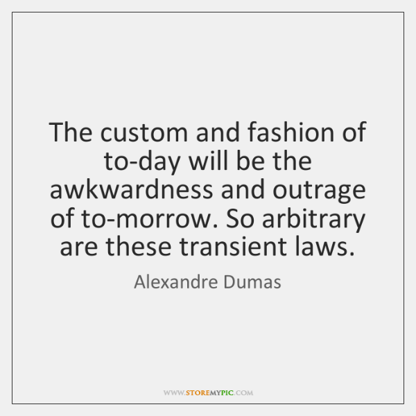 The custom and fashion of to-day will be the awkwardness and outrage ...