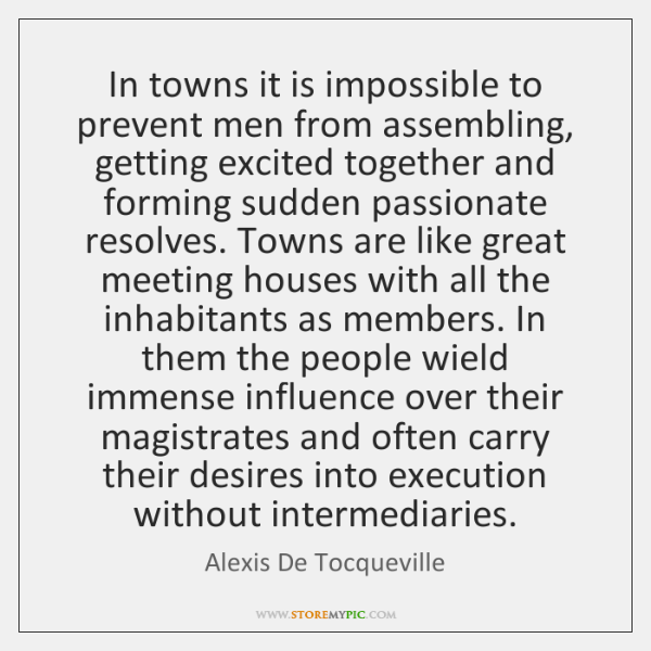 In towns it is impossible to prevent men from assembling, getting excited ...