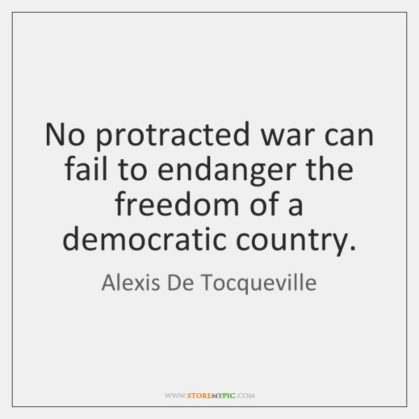 No protracted war can fail to endanger the freedom of a democratic ...