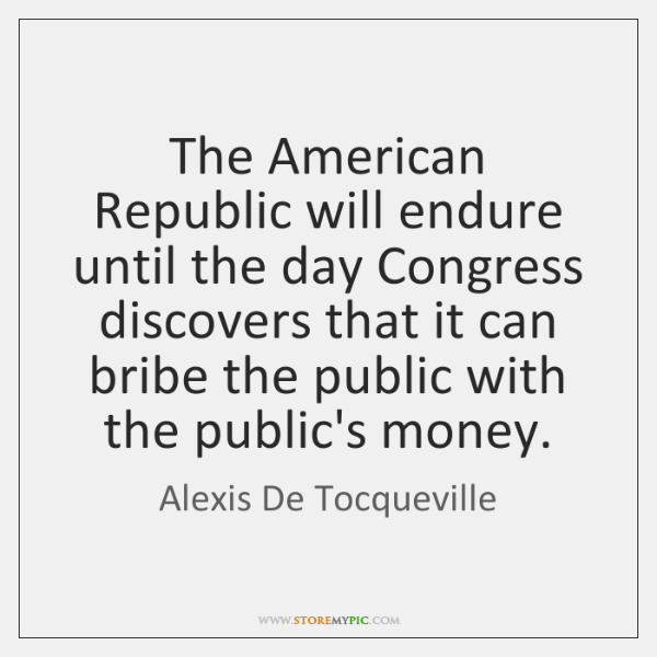 The American Republic will endure until the day Congress discovers that it ...