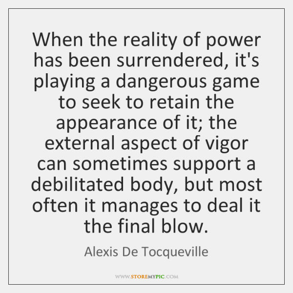 When the reality of power has been surrendered, it's playing a dangerous ...