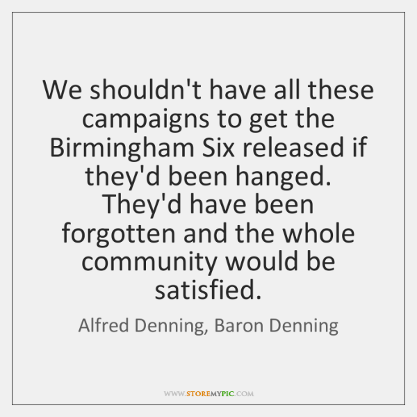 We shouldn't have all these campaigns to get the Birmingham Six released ...