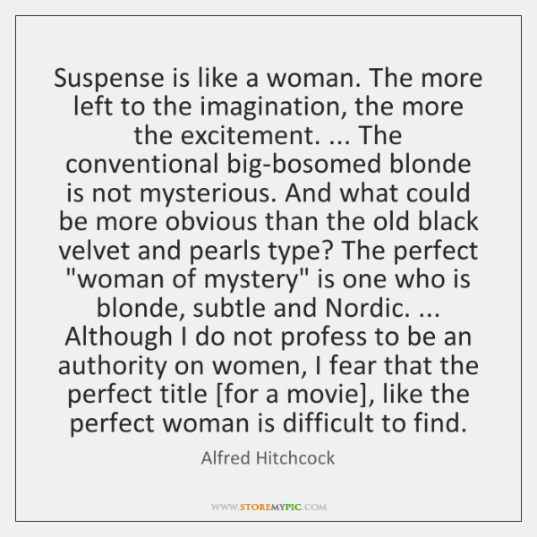 Suspense is like a woman. The more left to the imagination, the ...