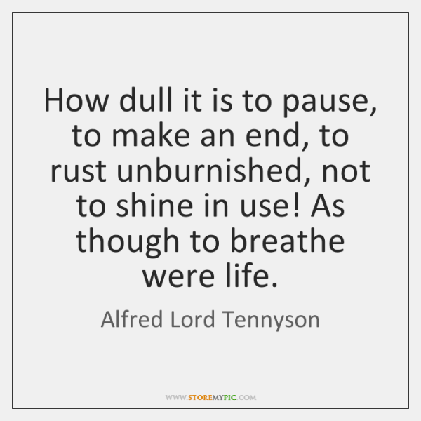 How dull it is to pause, to make an end, to rust ...