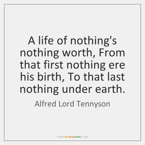A life of nothing's nothing worth, From that first nothing ere his ...