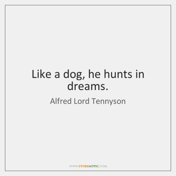 Like a dog, he hunts in dreams.