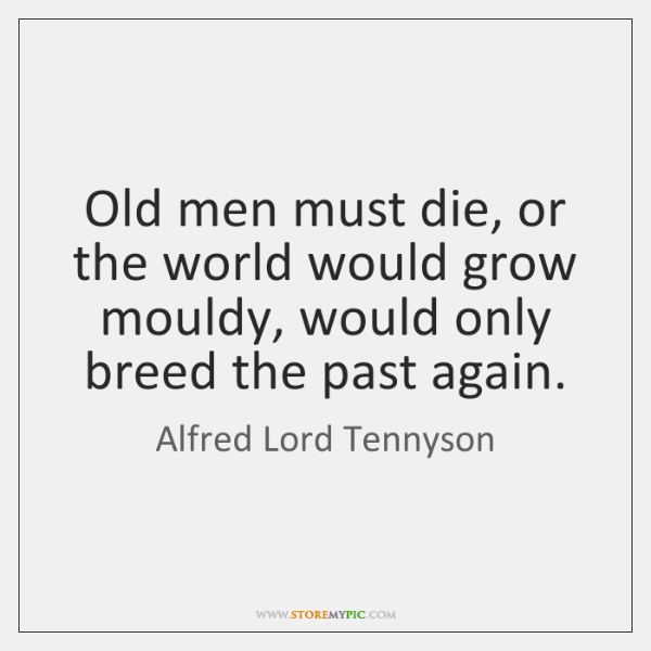 Old men must die, or the world would grow mouldy, would only ...