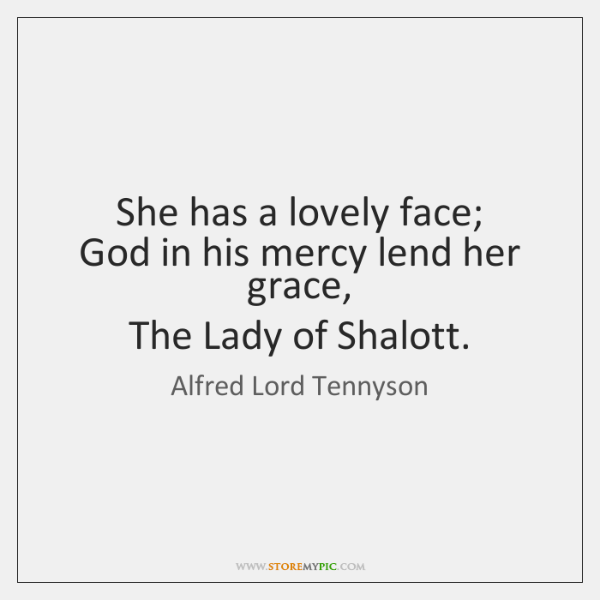 She has a lovely face;  God in his mercy lend her grace,  ...