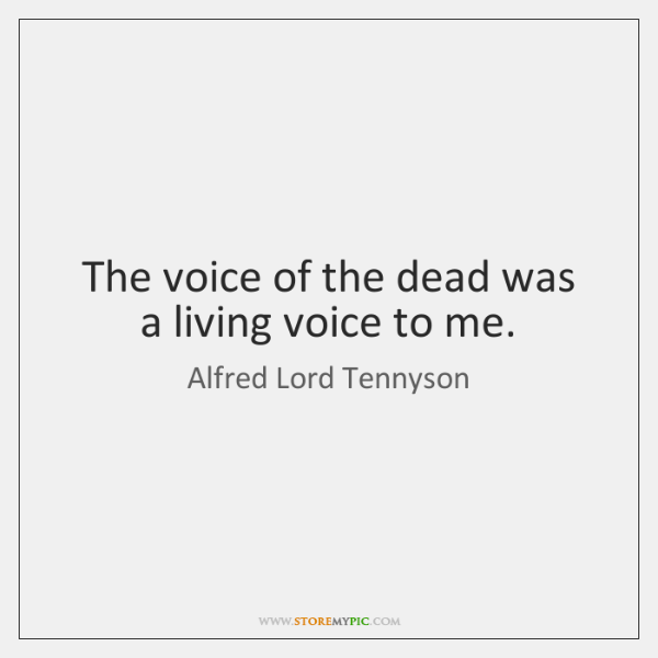 The voice of the dead was a living voice to me.