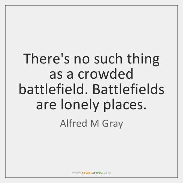There's no such thing as a crowded battlefield. Battlefields are lonely places.