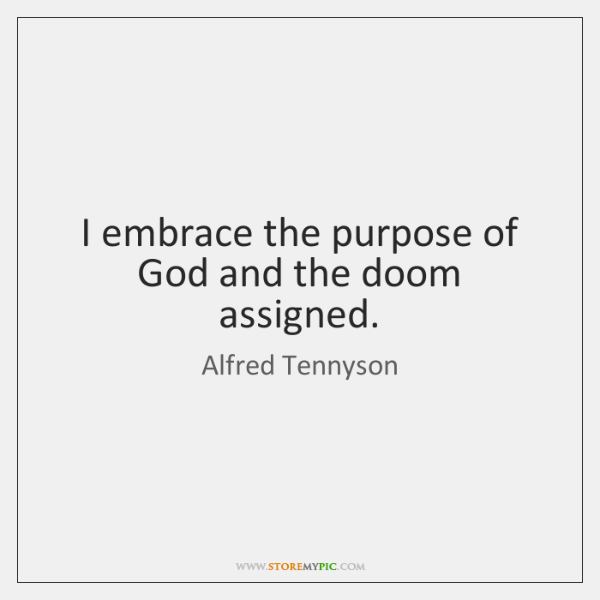 I embrace the purpose of God and the doom assigned.
