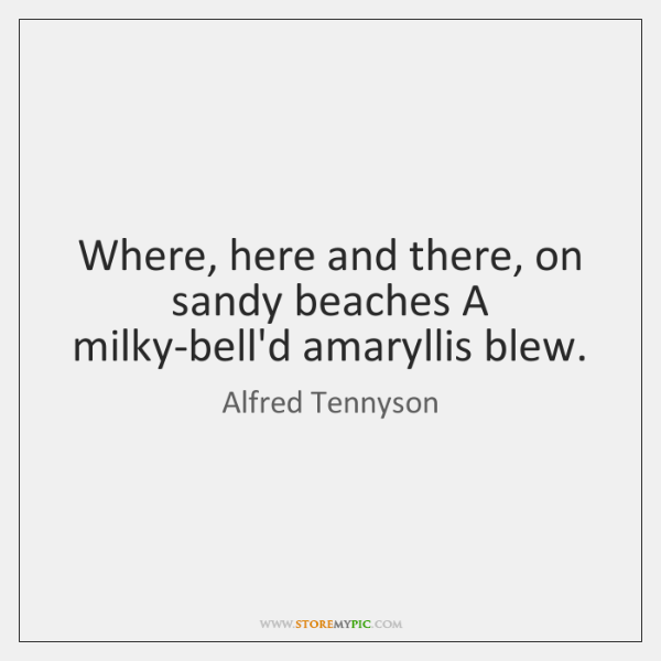 Where, here and there, on sandy beaches A milky-bell'd amaryllis blew.