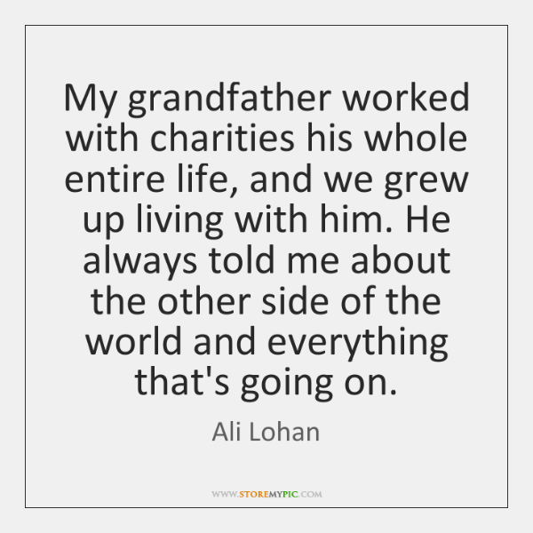My grandfather worked with charities his whole entire life, and we grew ...