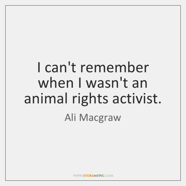 I can't remember when I wasn't an animal rights activist.