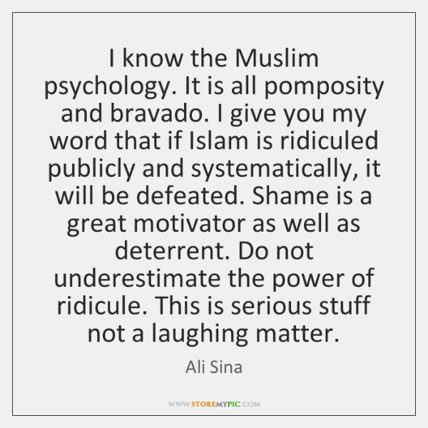 I know the Muslim psychology. It is all pomposity and bravado. I ...