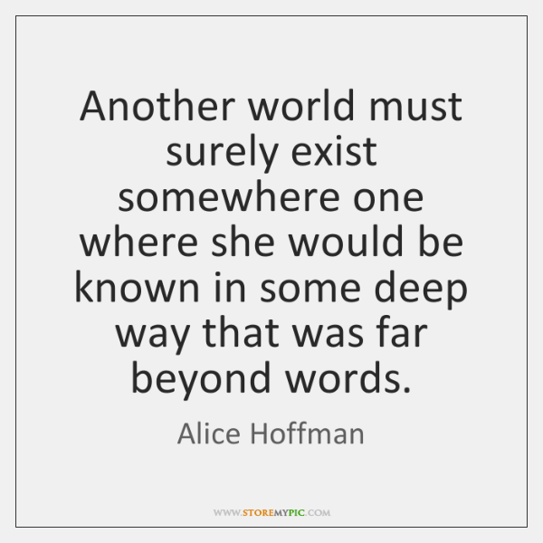 Another world must surely exist somewhere one where she would be known ...