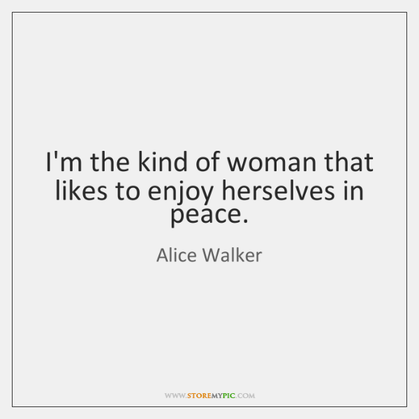 I'm the kind of woman that likes to enjoy herselves in peace.