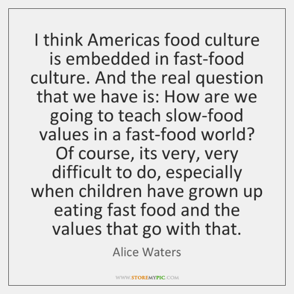 I think Americas food culture is embedded in fast-food culture. And the ...