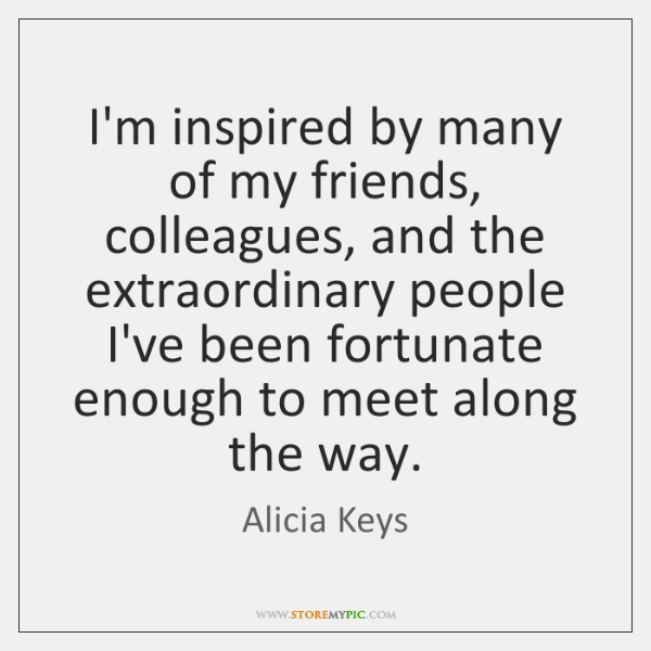 I'm inspired by many of my friends, colleagues, and the extraordinary people ...