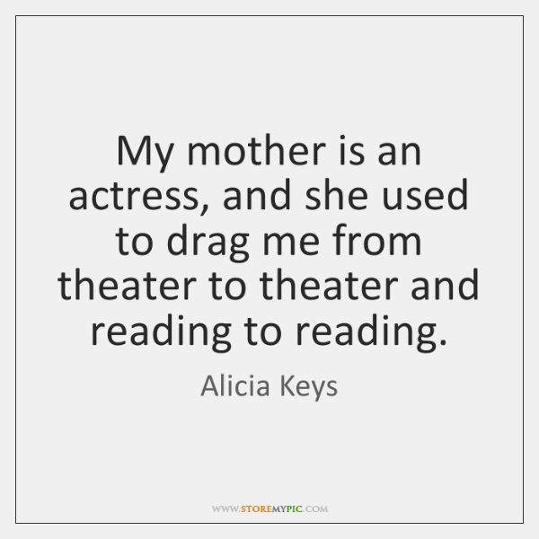 My mother is an actress, and she used to drag me from ...