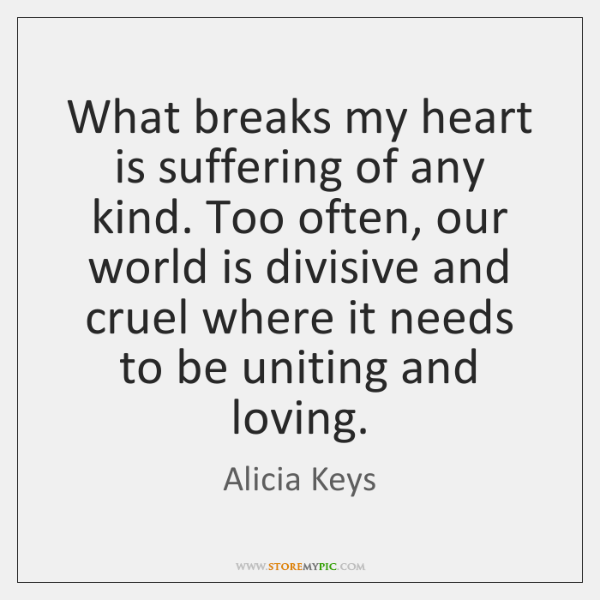 What breaks my heart is suffering of any kind. Too often, our ...