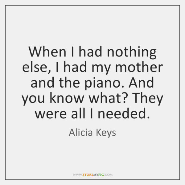 When I had nothing else, I had my mother and the piano. ...