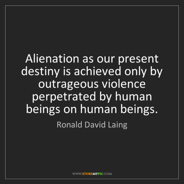 Ronald David Laing: Alienation as our present destiny is achieved only by...