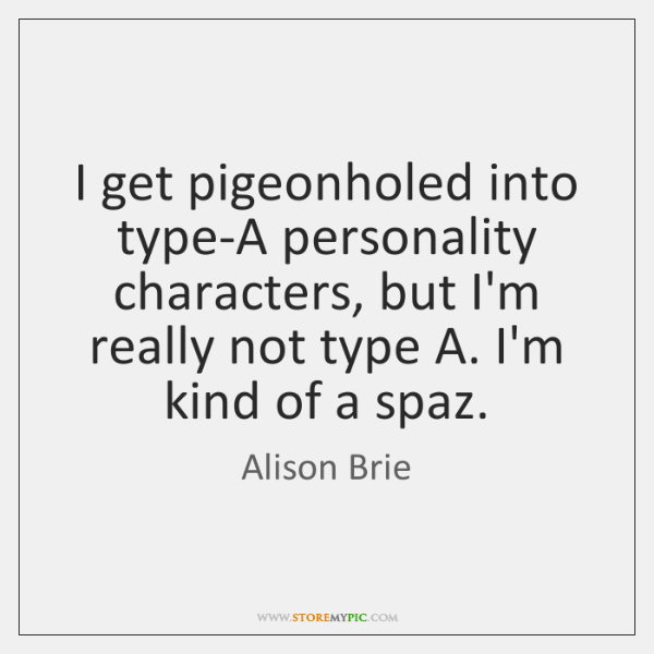 I get pigeonholed into type-A personality characters, but I'm really not type ...
