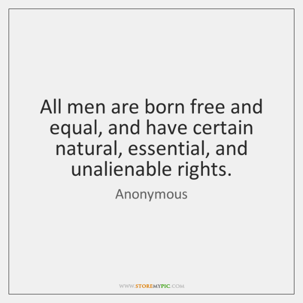 All men are born free and equal, and have certain natural, essential, ...