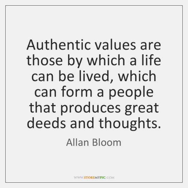 Authentic values are those by which a life can be lived, which ...