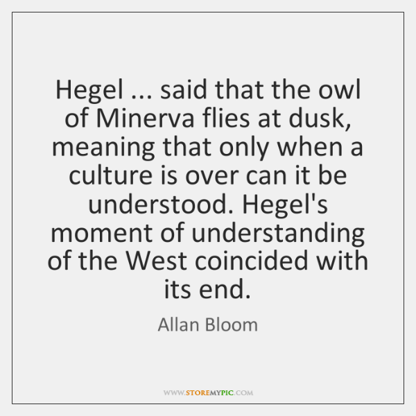 Hegel ... said that the owl of Minerva flies at dusk, meaning that ...