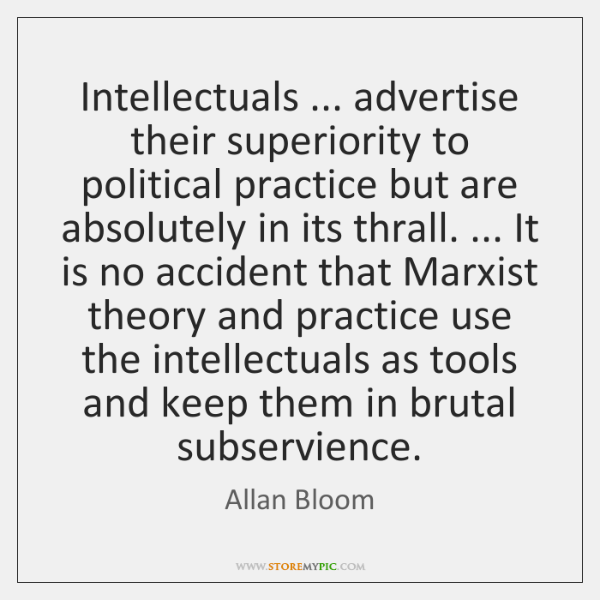 Intellectuals ... advertise their superiority to political practice but are absolutely in its ...