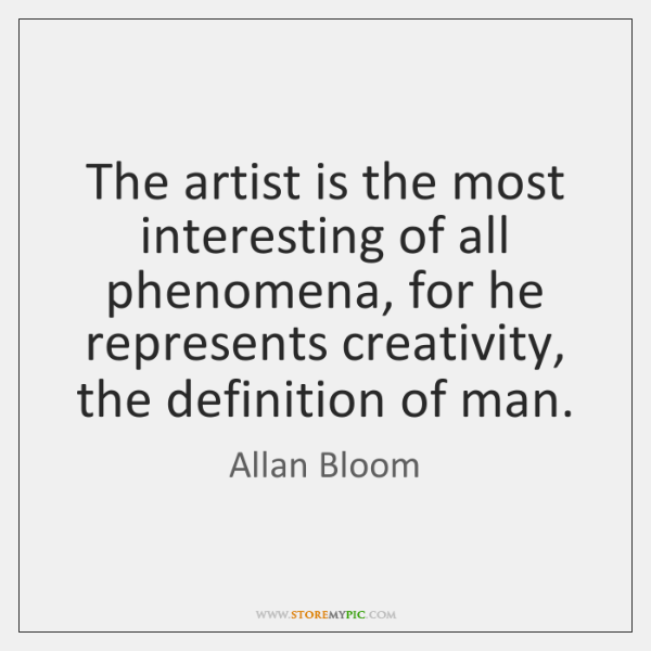 The artist is the most interesting of all phenomena, for he represents ...