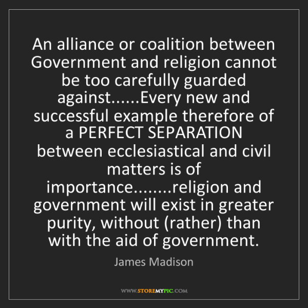 James Madison: An alliance or coalition between Government and religion...