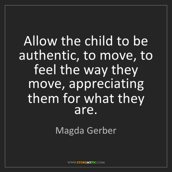Magda Gerber: Allow the child to be authentic, to move, to feel the...