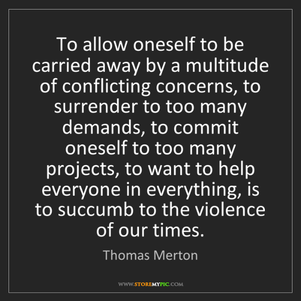 Thomas Merton: To allow oneself to be carried away by a multitude of...