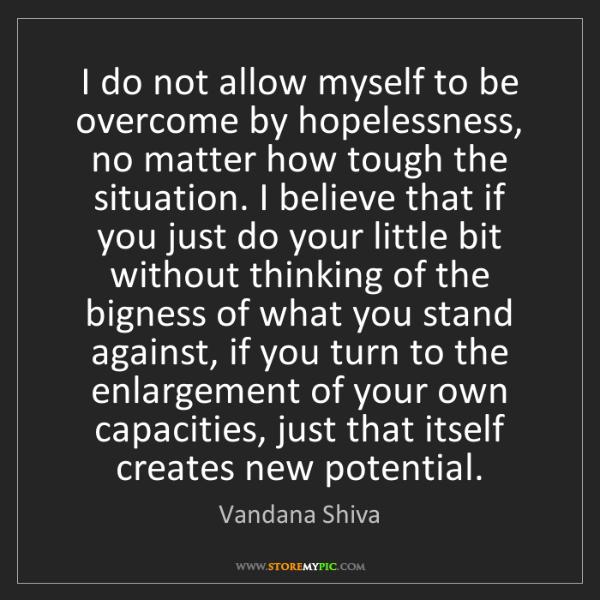 Vandana Shiva: I do not allow myself to be overcome by hopelessness,...