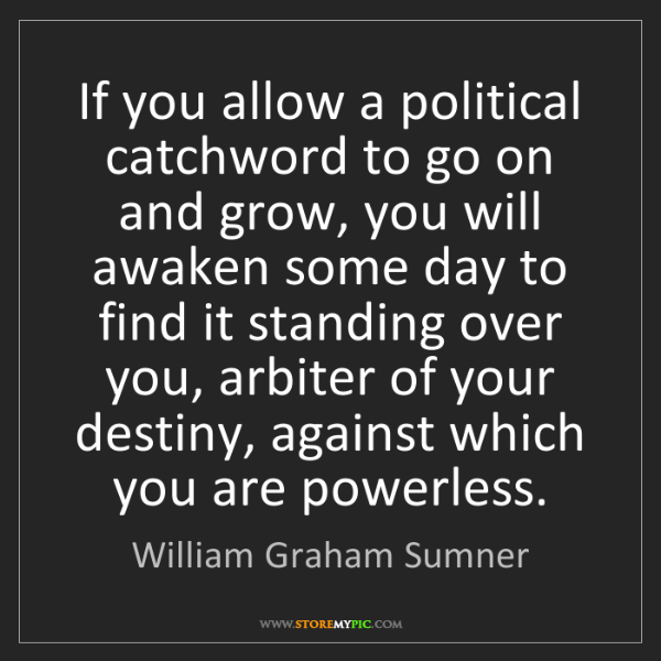 William Graham Sumner: If you allow a political catchword to go on and grow,...