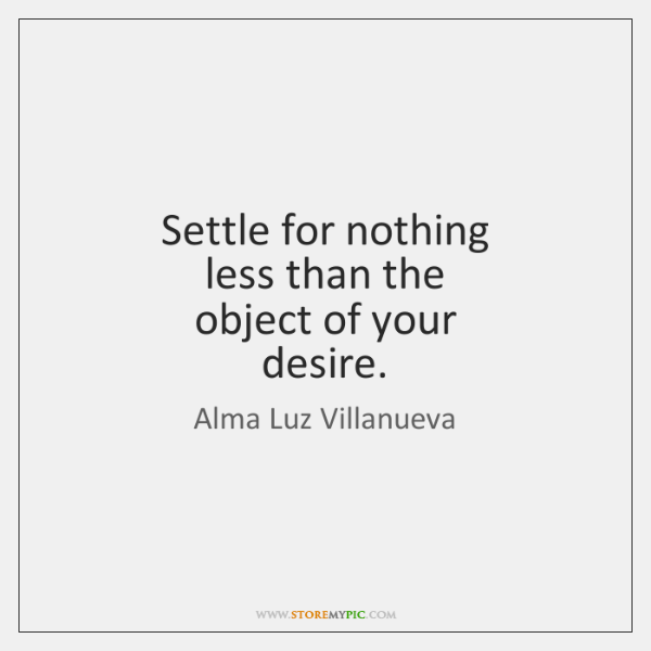 Settle for nothing  less than the  object of your  desire.