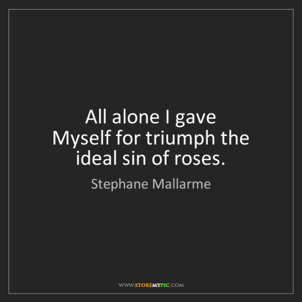 Stephane Mallarme: All alone I gave   Myself for triumph the ideal sin of...