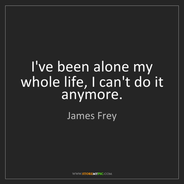 James Frey: I've been alone my whole life, I can't do it anymore.