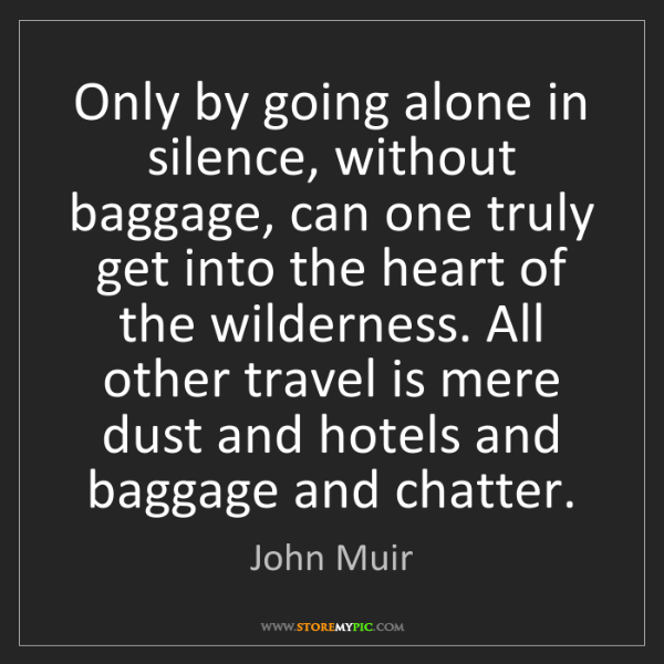 John Muir: Only by going alone in silence, without baggage, can...